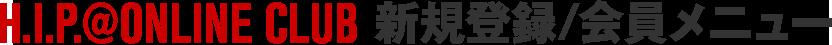 H.I.P.@ONLINE CLUB 新規登録/会員メニュー